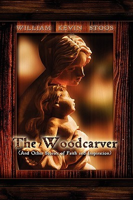 The Woodcarver, and Other Stories of Faith and Inspiration  by  William Kevin Stoos