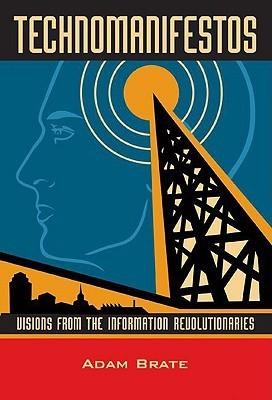 Technomanifestos: Visions of the Information Revolutionaries Adam Brate