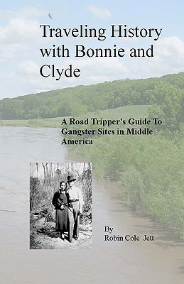Traveling History with Bonnie and Clyde: A Road Trippers Guide to Gangster Sites in Middle America Robin Cole Jett