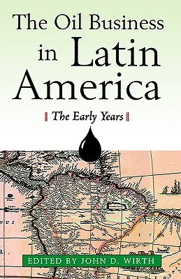The Oil Business in Latin America: The Early Years  by  John D. Wirth