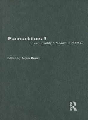 Fanatics!: Power, Identity and Fandom in Football  by  Adam Brown