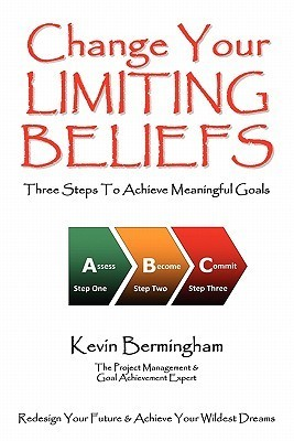 Change Your Limiting Beliefs - Three Steps to Achieve Meaningful Goals  by  Kevin Bermingham