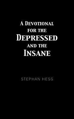 A Devotional for the Depressed and the Insane  by  Stephan Hess