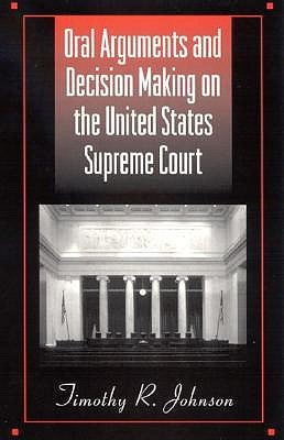 Oral Arguments and Decision Making on the United States Supreme Court Timothy R. Johnson