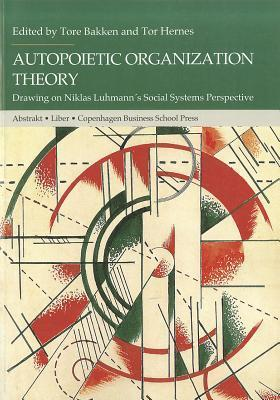Autopoietic Organization Theory: Drawing on Niklas Luhmanns Social System Perspective Tore Bakken