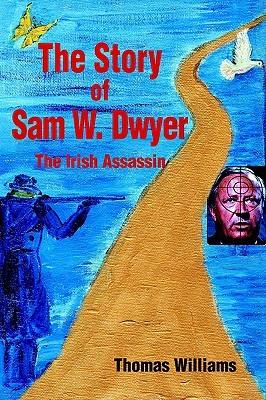 The Story of Sam W. Dwyer: The Irish Assassin Thomas Williams