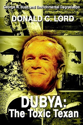 Dubya: The Toxic Texan: George W. Bush and Environmental Degradation  by  Donald C. Lord