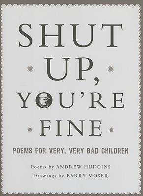 Shut Up Youre Fine: Instructive Poetry for Very, Very Bad Children Andrew Hudgins