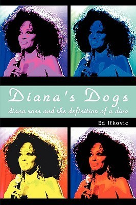 Dianas Dogs: Diana Ross and the Definition of a Diva  by  Ed Ifkovic