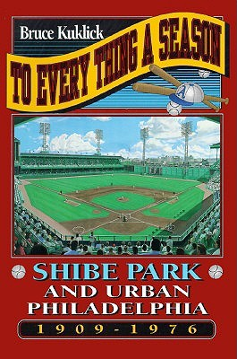To Every Thing a Season: Shibe Park and Urban Philadelphia, 1909-1976  by  Bruce Kuklick