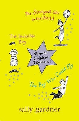 Magical Children: The Strongest Girl In The World / The Smallest Girl Ever / The Boy Who Could Fly Sally Gardner