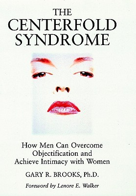 The Centerfold Syndrome: How Men Can Overcome Objectification and Achieve Intimacy with Women Gary R. Brooks