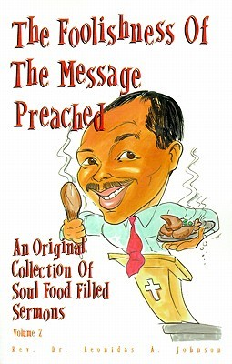 The Foolishness of the Message Preached: An Original Collection of Soul Filled Sermons Leonidas A. Johnson