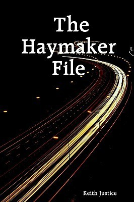 The Haymaker File  by  Keith Justice
