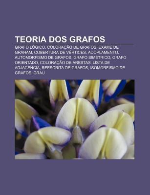 Teoria DOS Grafos: Grafo L Gico, Colora O de Grafos, Exame de Graham, Cobertura de V Rtices, Acoplamento, Automorfismo de Grafos  by  Source Wikipedia
