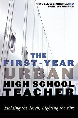 The First-Year Urban High School Teacher: Holding the Torch, Lighting the Fire Carl Weinberg