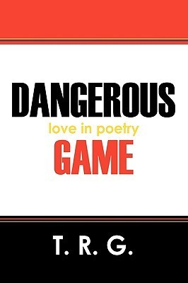 Dangerous Game: Love in Poetry  by  T R G