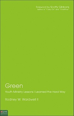 Green: Youth Ministry Lessons I Learned the Hard Way Rodney W. Wardwell II