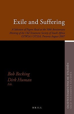Exile and Suffering: A Selection of Papers Read at the 50th Anniversary Meeting of the Old Testament Society of South Africa Otwsa/Otssa, Pretoria August 2007 Bob Becking