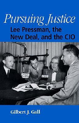 Pursuing Justice: Lee Pressman, the New Deal, and the CIO  by  Gilbert J. Gall