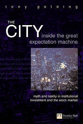 The City: Inside the Great Expectation Machine: Myth and Reality in Institutional Investment and the Stock Market Tony Golding