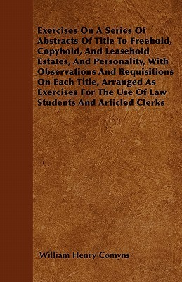 Exercises on a Series of Abstracts of Title to Freehold, Copyhold, and Leasehold Estates, and Personality, with Observations and Requisitions on Each  by  William Henry Comyns