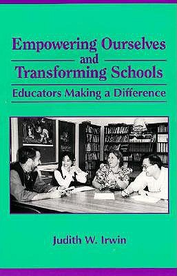 Empowering Ourselves & Transforming Schools: Educators Making a Difference Judith W. Irwin