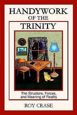 Handywork of the Trinity: The Structure, Forces, and Meaning of Reality  by  Roy Crase
