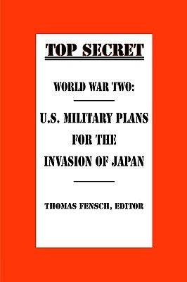 World War Two: U.S. Military Plans for the Invasion of Japan (Top Secret  by  Thomas Fensch