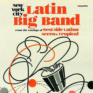 New York City Latin Big Band: From the Catalogs of West Side Latino, Seeco, and Tropical  by  Wax Poetics