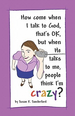 How Come When I Talk to God, Thats Ok, But When He Talks to Me, People Think Im Crazy?: Channeled Messages from the Holy Spirit Susan K Sanderford