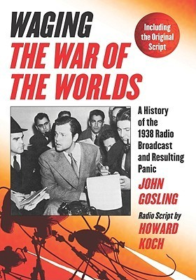 Waging The War of the Worlds: A History of the 1938 Radio Broadcast and Resulting Panic, Including the Original Script  by  John Gosling