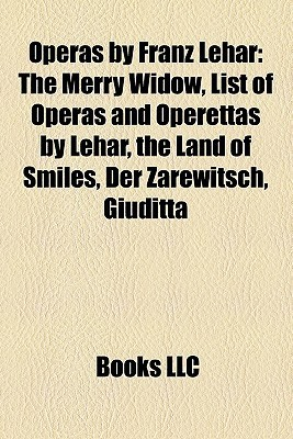 Operas Franz Leh r: The Merry Widow, List of Operas and Operettas by Leh r, the Land of Smiles, Der Zarewitsch, Giuditta by Books LLC