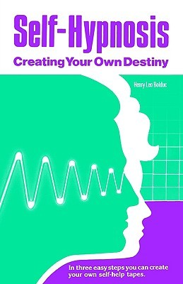 Self Hypnosis: Creating Your Own Destiny Henry Bolduc