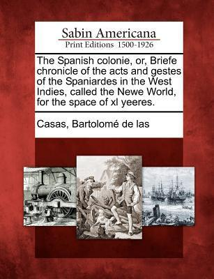 The Spanish Colonie, Or, Briefe Chronicle of the Acts and Gestes of the Spaniardes in the West Indies, Called the Newe World, for the Space of XL Yeeres.  by  Bartolomé de las Casas