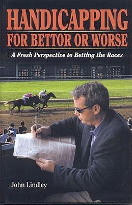 Handicapping for Bettor or Worse: A Fresh Perspective to Betting the Races  by  John Lindley