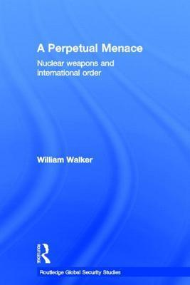 A Perpetual Menace: Nuclear Weapons and International Order William Walker