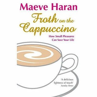 Froth On The Cappuccino: How Small Pleasures Can Save Your Life Maeve Haran