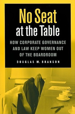 No Seat at the Table: How Corporate Governance and Law Keep Women Out of the Boardroom Douglas Branson