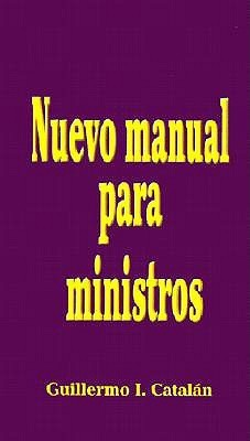 Nuevo Manual Para Ministros = The New Ministers Manual  by  Guillermo I. Catalan