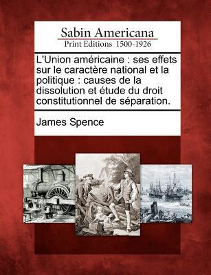 LUnion Am Ricaine: Ses Effets Sur Le Caract Re National Et La Politique: Causes de La Dissolution Et Tude Du Droit Constitutionnel de S Paration.  by  James Spence