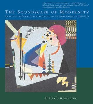 The Soundscape of Modernity: Architectural Acoustics and the Culture of Listening in America, 1900--1933 Emily Thompson