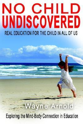 No Chid Undiscovered: Real Education for the Child in All of Us Wayne Arnold