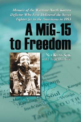 A MIG-15 to Freedom: Memoir of the Wartime North Korean Defector Who First Delivered the Secret Fighter Jet to the Americans in 1953 No Kum-sok