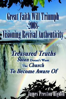 Great Faith Will Triumph-2008-Visioning Revival Authenticity: Treasured Truths Satan Doesnt Want the Church to Become Aware of  by  James Preston Higdon