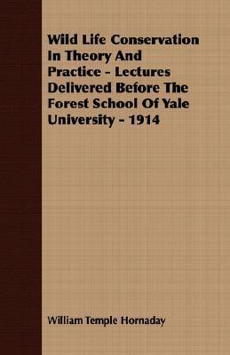 Wild Life Conservation in Theory and Practice - Lectures Delivered Before the Forest School of Yale University - 1914 William T. Hornaday