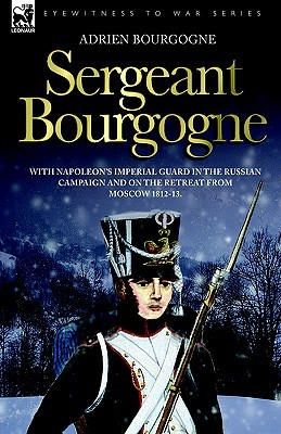 Sergeant Bourgogne - With Napoleons Imperial Guard in the Russian Campaign and on the Retreat from Moscow 1812 - 13 Adrien Jean Baptiste Francoise Bourgogne