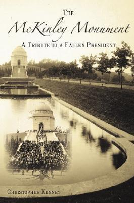 The McKinley Monument: A Tribute to a Fallen President  by  Christopher Kenney