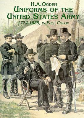 Uniforms of the United States Army, 1774-1889, in Full Color  by  H.A. Ogden