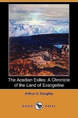 The Acadian Exiles: A Chronicle of the Land of Evangeline  by  Arthur George Doughty